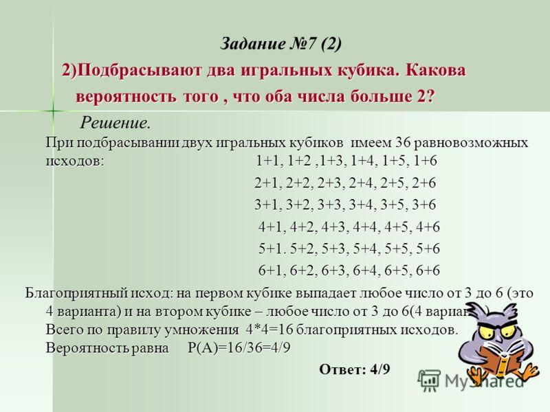 Задание 7 (2) 2)Подбрасывают два игральных кубика. Какова 2)Подбрасывают два игральных кубика. Какова вероятность того, что оба числа больше 2? вероятность того, что оба числа больше 2? При подбрасывании двух игральных кубиков имеем 36 равновозможных