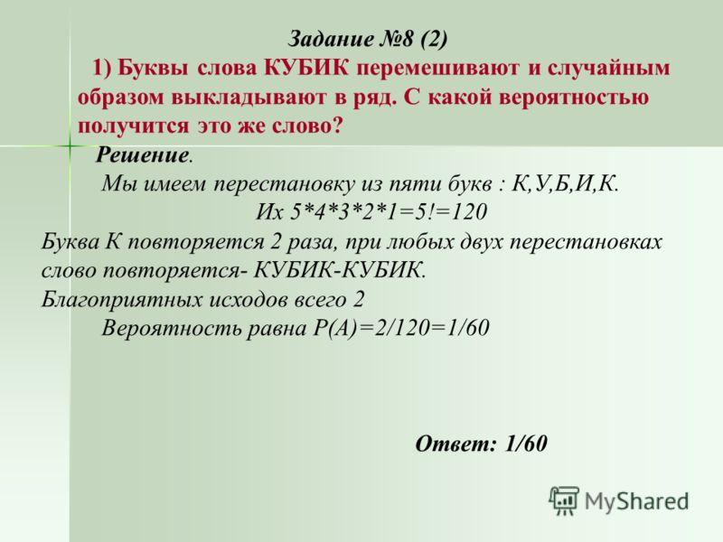 Задание 8 (2) 1) Буквы слова КУБИК перемешивают и случайным образом выкладывают в ряд. С какой вероятностью получится это же слово? Решение. Мы имеем перестановку из пяти букв : К,У,Б,И,К. Их 5*4*3*2*1=5!=120 Буква К повторяется 2 раза, при любых дву
