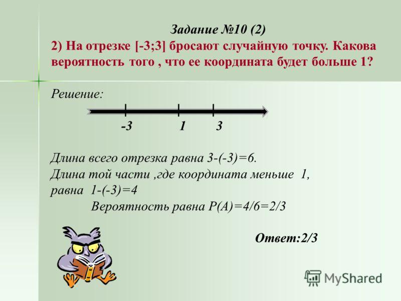 Задание 10 (2) 2) На отрезке [-3;3] бросают случайную точку. Какова вероятность того, что ее координата будет больше 1? Решение: -3 1 3 Длина всего отрезка равна 3-(-3)=6. Длина той части,где координата меньше 1, равна 1-(-3)=4 Вероятность равна Р(А)