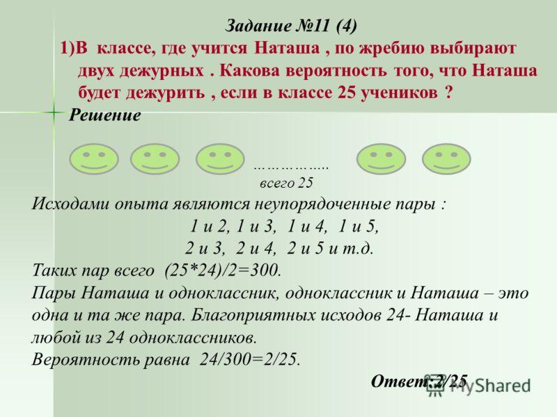Задание 11 (4) 1)В классе, где учится Наташа, по жребию выбирают двух дежурных. Какова вероятность того, что Наташа будет дежурить, если в классе 25 учеников ? Решение … …………….. всего 25 Исходами опыта являются неупорядоченные пары : 1 и 2, 1 и 3, 1