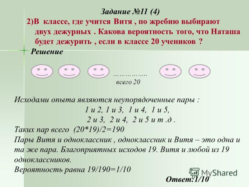 Задание 11 (4) 2)В классе, где учится Витя, по жребию выбирают двух дежурных. Какова вероятность того, что Наташа будет дежурить, если в классе 20 учеников ? Решение … …………….. всего 20 Исходами опыта являются неупорядоченные пары : 1 и 2, 1 и 3, 1 и