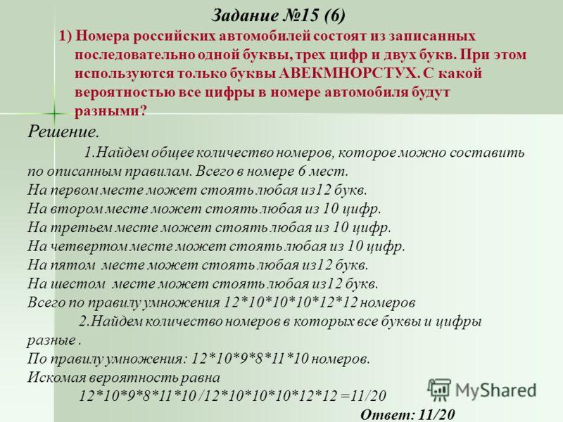 Задание 15 (6) 1) Номера российских автомобилей состоят из записанных последовательно одной буквы, трех цифр и двух букв. При этом используются только буквы АВЕКМНОРСТУХ. С какой вероятностью все цифры в номере автомобиля будут разными? Решение. 1.На