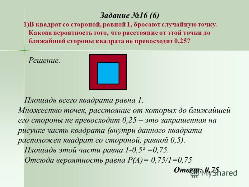 Задание 16 (6) 1)В квадрат со стороной, равной 1, бросают случайную точку. Какова вероятность того, что расстояние от этой точки до ближайшей стороны квадрата не превосходит 0,25? Решение. Площадь всего квадрата равна 1. Множество точек, расстояние о