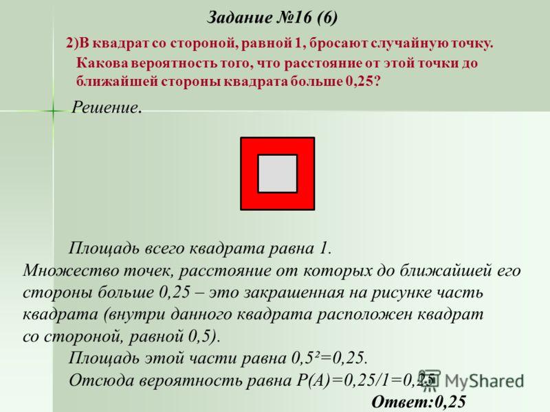 Задание 16 (6) 2)В квадрат со стороной, равной 1, бросают случайную точку. Какова вероятность того, что расстояние от этой точки до ближайшей стороны квадрата больше 0,25? Решение. Площадь всего квадрата равна 1. Множество точек, расстояние от которы