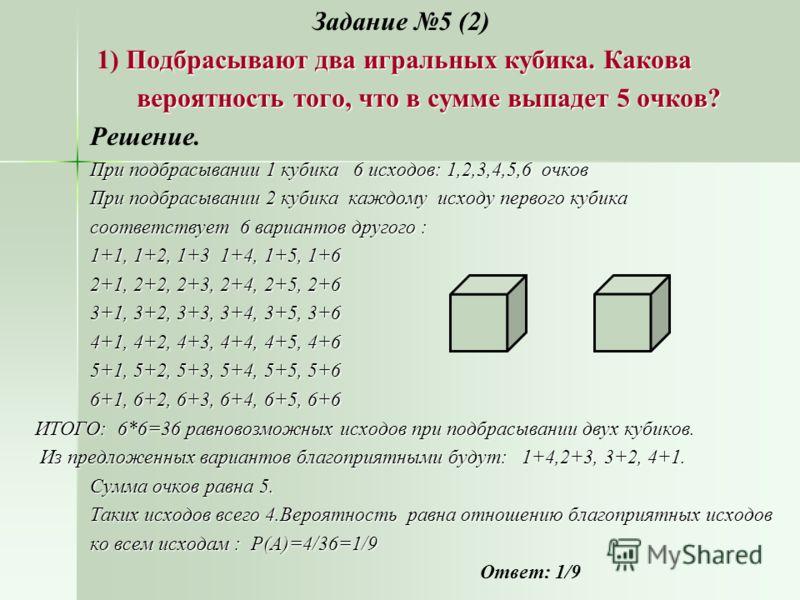 Задание 5 (2) Подбрасывают два игральных кубика. Какова 1) Подбрасывают два игральных кубика. Какова вероятность того, что в сумме выпадет 5 очков? вероятность того, что в сумме выпадет 5 очков? Решение. При подбрасывании 1 кубика 6 исходов: 1,2,3,4,