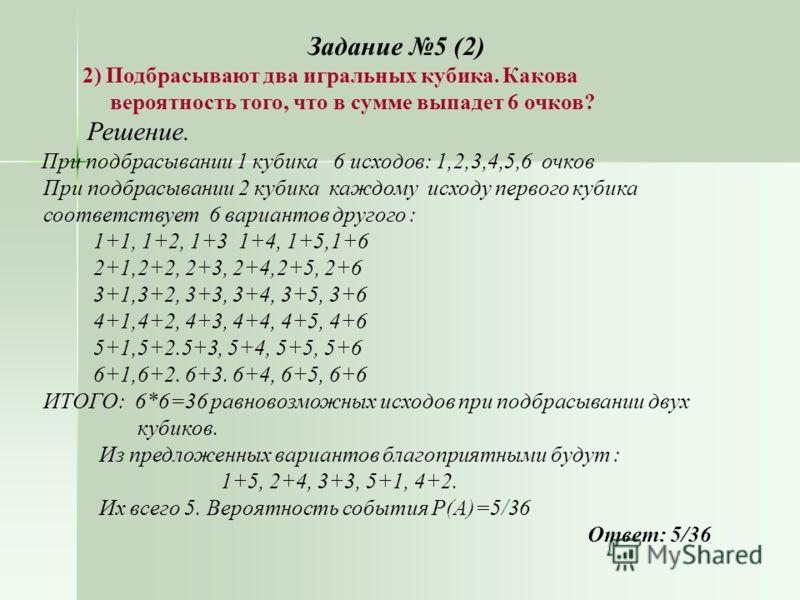 Задание 5 (2) 2) Подбрасывают два игральных кубика. Какова вероятность того, что в сумме выпадет 6 очков? Решение. При подбрасывании 1 кубика 6 исходов: 1,2,3,4,5,6 очков При подбрасывании 2 кубика каждому исходу первого кубика соответствует 6 вариан