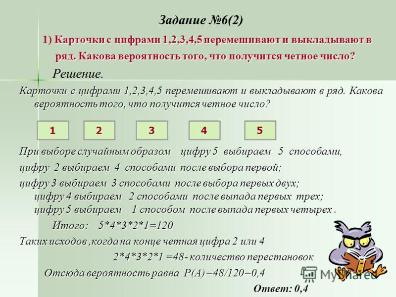 Задание 6(2) Карточки с цифрами 1,2,3,4,5 перемешивают и выкладывают в 1) Карточки с цифрами 1,2,3,4,5 перемешивают и выкладывают в ряд. Какова вероятность того, что получится четное число? ряд. Какова вероятность того, что получится четное число? Ре