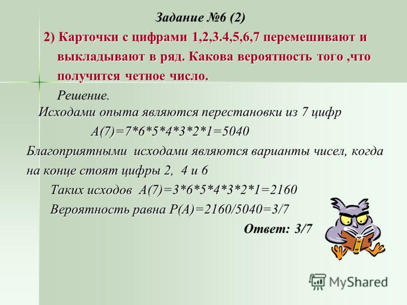 Задание 6 (2) Карточки с цифрами 1,2,3.4,5,6,7 перемешивают и 2) Карточки с цифрами 1,2,3.4,5,6,7 перемешивают и выкладывают в ряд. Какова вероятность того,что выкладывают в ряд. Какова вероятность того,что получится четное число. получится четное чи