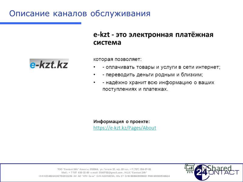 7 Описание каналов обслуживания e-kzt - это электронная платёжная система которая позволяет: - оплачивать товары и услуги в сети интернет; - переводить деньги родным и близким; - надёжно хранит всю информацию о ваших поступлениях и платежах. Информац