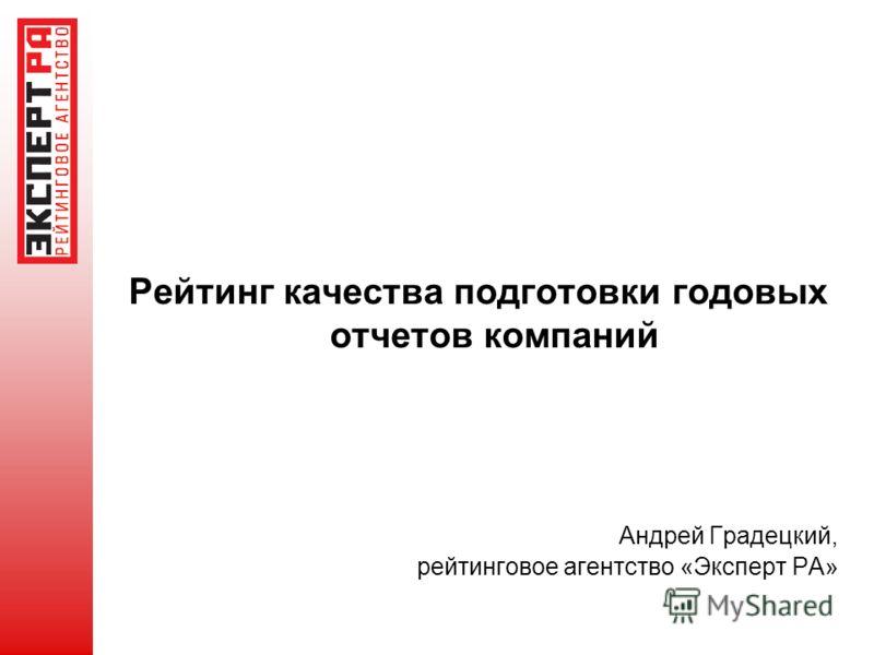 Рейтинг качества подготовки годовых отчетов компаний Андрей Градецкий, рейтинговое агентство «Эксперт РА»