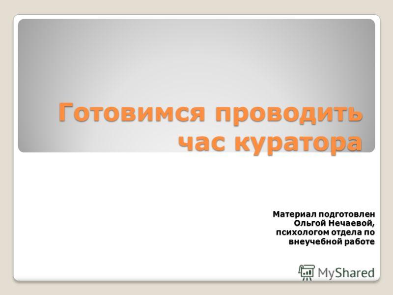 Готовимся проводить час куратора Материал подготовлен Ольгой Нечаевой, психологом отдела по внеучебной работе внеучебной работе