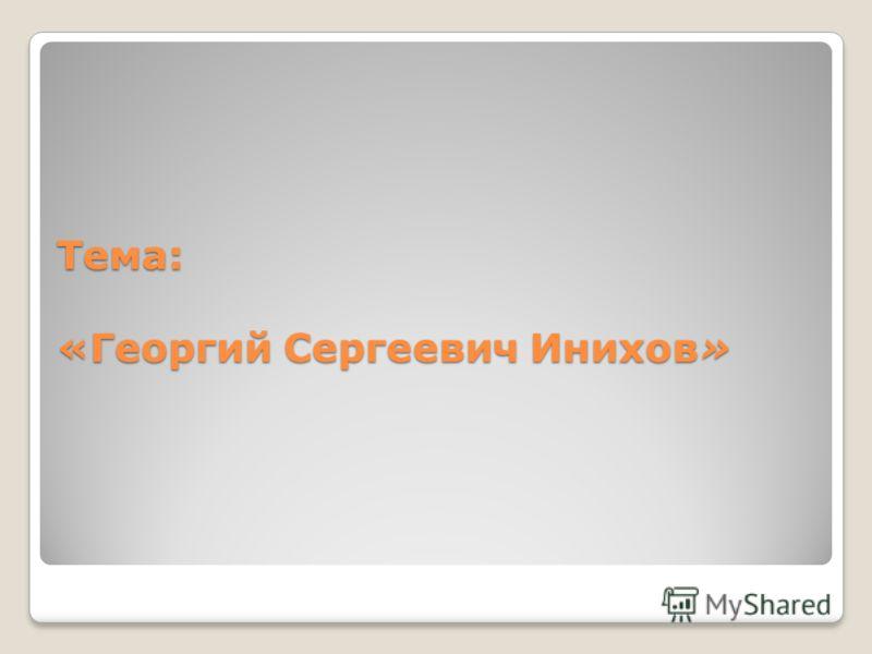 Тема: «Георгий Сергеевич Инихов»