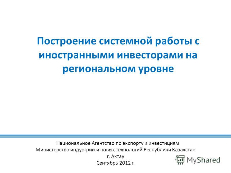 Построение системной работы с иностранными инвесторами на региональном уровне Национальное Агентство по экспорту и инвестициям Министерство индустрии и новых технологий Республики Казахстан г. Актау Сентябрь 2012 г.