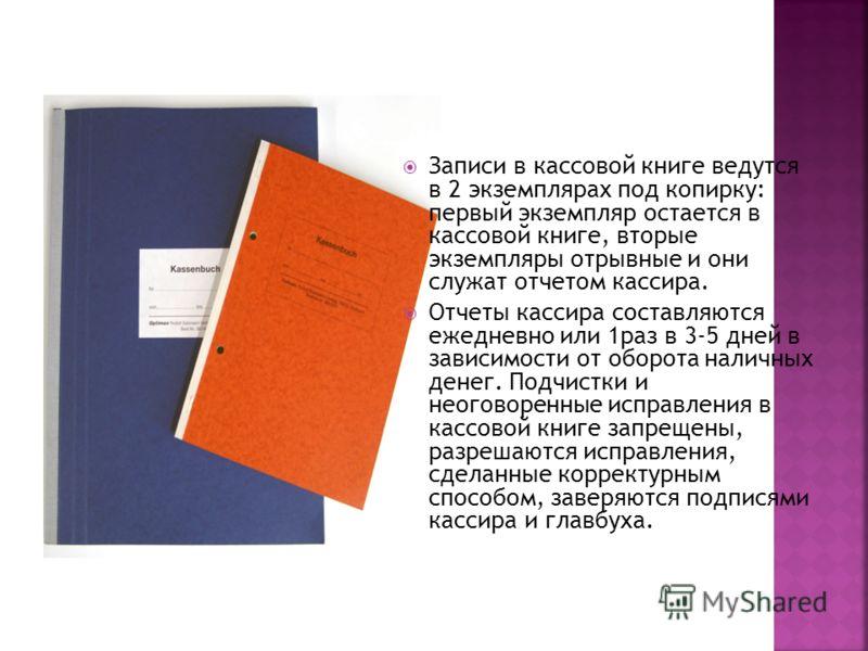 Записи в кассовой книге ведутся в 2 экземплярах под копирку: первый экземпляр остается в кассовой книге, вторые экземпляры отрывные и они служат отчетом кассира. Отчеты кассира составляются ежедневно или 1раз в 3-5 дней в зависимости от оборота налич