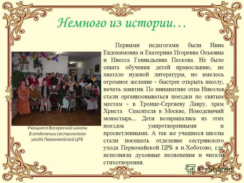 Немного из истории… Первыми педагогами были Нина Евдокимовна и Екатерина Игоревна Оськины и Инесса Геннадьевна Пескова. Не было опыта обучения детей православию, не хватало нужной литературы, но имелось огромное желание - быстрее открыть школу, начат