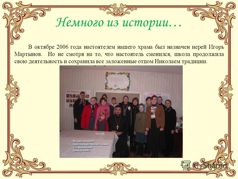 Немного из истории… В октябре 2006 года настоятелем нашего храма был назначен иерей Игорь Мартынов. Но не смотря на то, что настоятель сменился, школа продолжила свою деятельность и сохранила все заложенные отцом Николаем традиции.