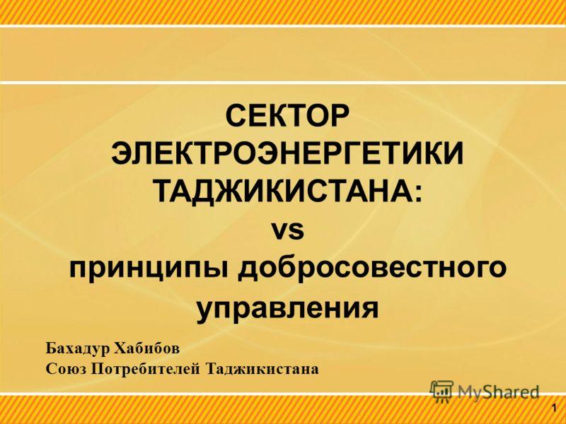 1 СЕКТОР ЭЛЕКТРОЭНЕРГЕТИКИ ТАДЖИКИСТАНА: vs принципы добросовестного управления Бахадур Хабибов Союз Потребителей Таджикистана