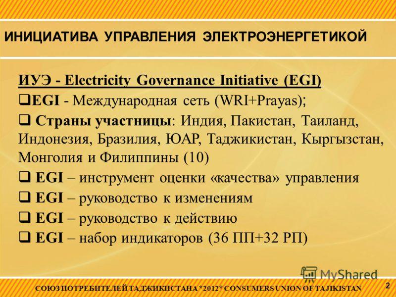 ИНИЦИАТИВА УПРАВЛЕНИЯ ЭЛЕКТРОЭНЕРГЕТИКОЙ СОЮЗ ПОТРЕБИТЕЛЕЙ ТАДЖИКИСТАНА *2012* CONSUMERS UNION OF TAJIKISTAN 2 ИУЭ - Electricity Governance Initiative (EGI) EGI - Международная сеть (WRI+Prayas) ; Страны участницы: Индия, Пакистан, Таиланд, Индонезия