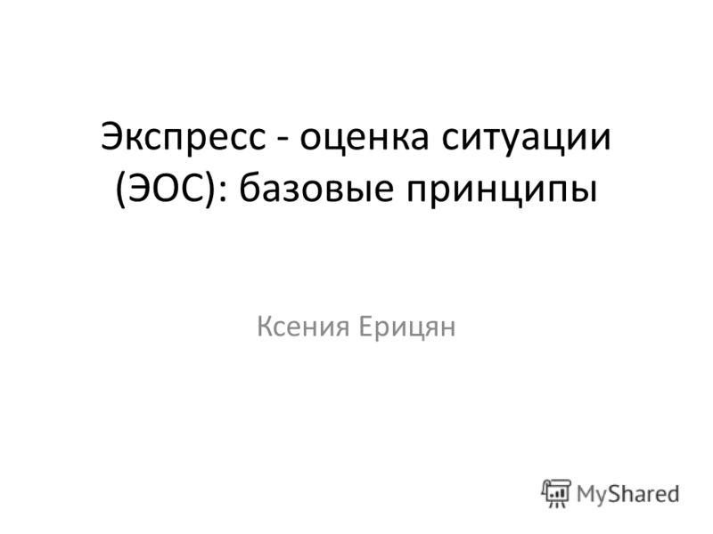 Экспресс - оценка ситуации (ЭОС): базовые принципы Ксения Ерицян