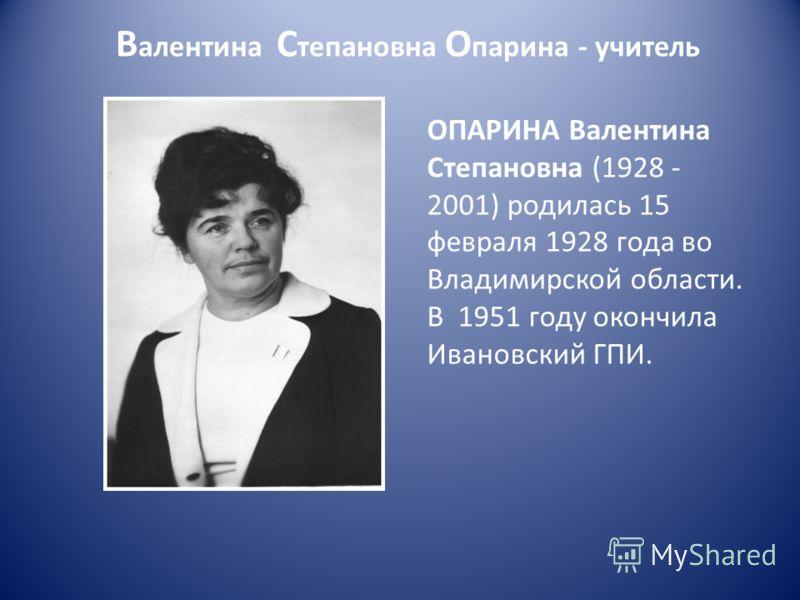 В алентина С тепановна О парина - учитель ОПАРИНА Валентина Степановна (1928 - 2001) родилась 15 февраля 1928 года во Владимирской области. В 1951 году окончила Ивановский ГПИ.