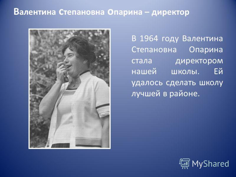 В алентина с тепановна о парина – директор В 1964 году Валентина Степановна Опарина стала директором нашей школы. Ей удалось сделать школу лучшей в районе.