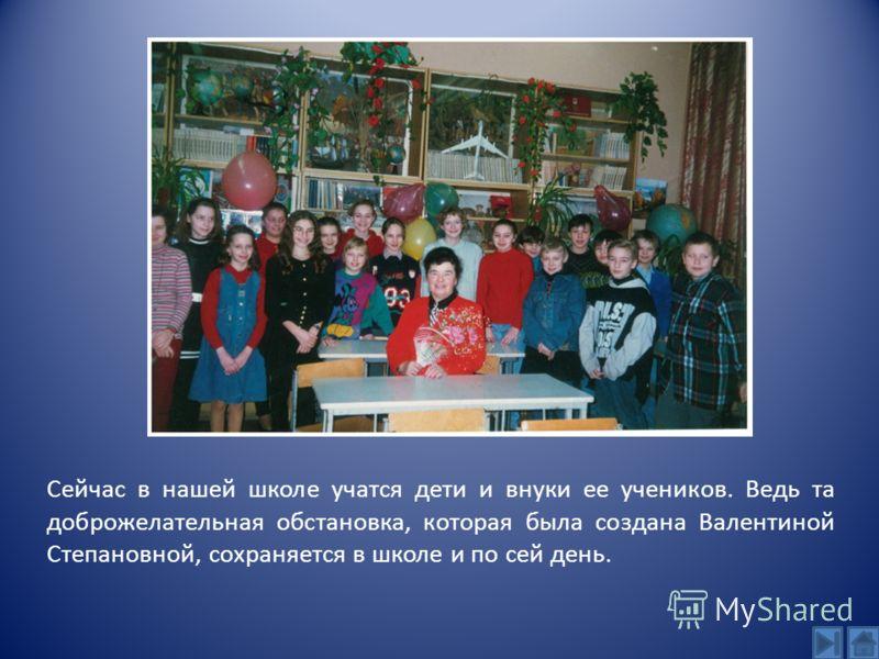 Сейчас в нашей школе учатся дети и внуки ее учеников. Ведь та доброжелательная обстановка, которая была создана Валентиной Степановной, сохраняется в школе и по сей день.