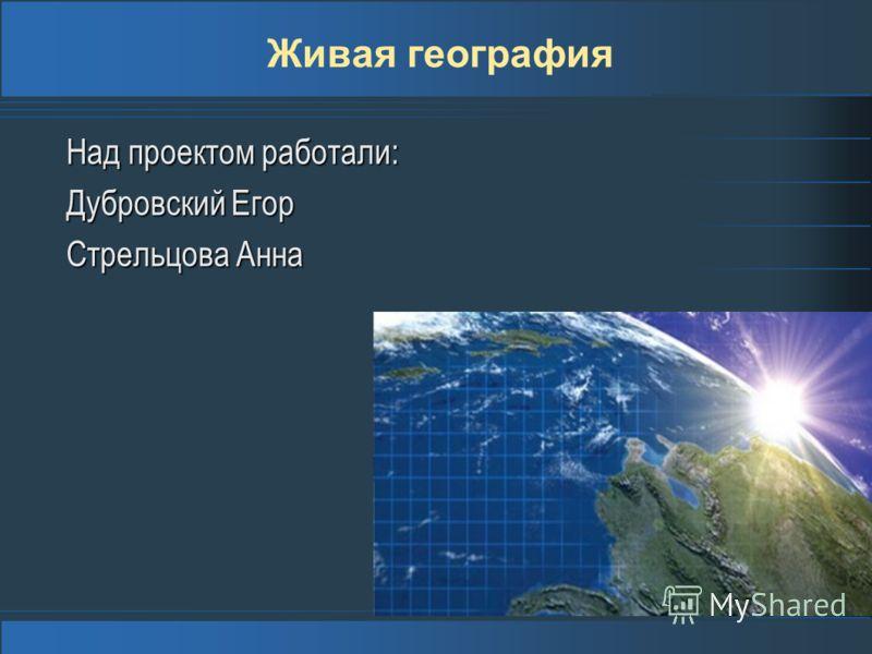 Живая география Над проектом работали: Дубровский Егор Стрельцова Анна