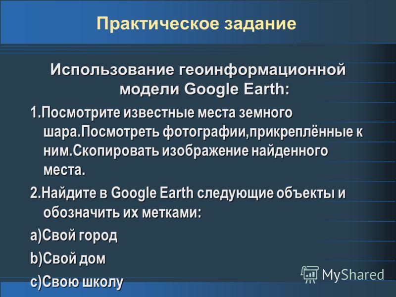 Практическое задание Использование геоинформационной модели Google Earth: 1.Посмотрите известные места земного шара.Посмотреть фотографии,прикреплённые к ним.Скопировать изображение найденного места. 2.Найдите в Google Earth следующие объекты и обозн