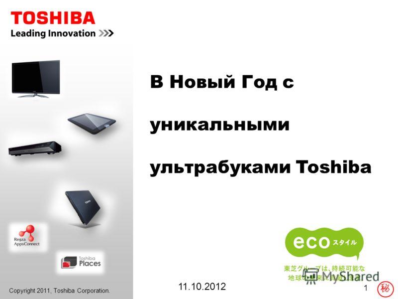 Copyright 2011, Toshiba Corporation. 1 В Новый Год c уникальными ультрабуками Toshiba 11.10.2012