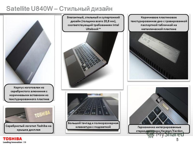 5 Satellite U840W – Стильный дизайн Коричневое пластиковое текстурированное дно с гравированной паспортной табличкой на металлической пластине Серебристый логотип Toshiba на крышке дисплея Корпус изготовлен из серебристого алюминия с коричневыми вста