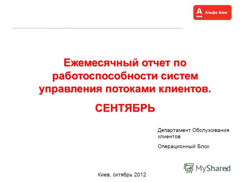 1 Ежемесячный отчет по работоспособности систем управления потоками клиентов. СЕНТЯБРЬ Киев, октябрь 2012 Департамент Обслуживания клиентов Операционный Блок