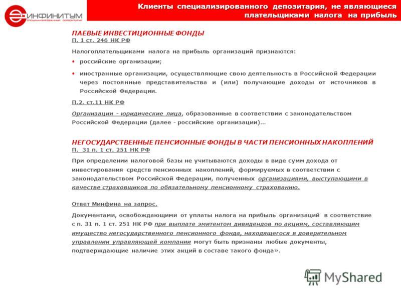 Клиенты специализированного депозитария, не являющиеся плательщиками налога на прибыль ПАЕВЫЕ ИНВЕСТИЦИОННЫЕ ФОНДЫ П. 1 ст. 246 НК РФ Налогоплательщиками налога на прибыль организаций признаются: российские организации; иностранные организации, осуще