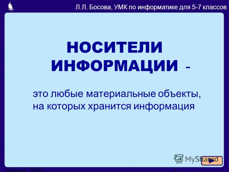 Москва, 2006 г.1 НОСИТЕЛИ ИНФОРМАЦИИ Л.Л. Босова, УМК по информатике для 5-7 классов - это любые материальные объекты, на которых хранится информация