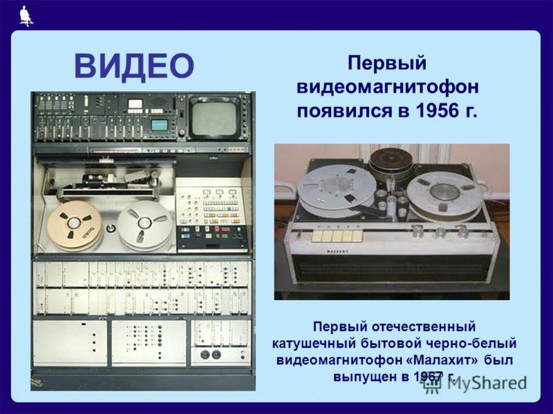 ВИДЕО Первый видеомагнитофон появился в 1956 г. Первый отечественный катушечный бытовой черно-белый видеомагнитофон «Малахит» был выпущен в 1967 г.