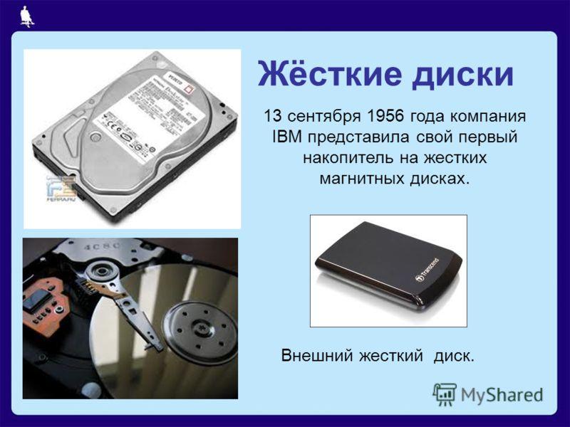 Жёсткие диски 13 сентября 1956 года компания IBM представила свой первый накопитель на жестких магнитных дисках. Внешний жесткий диск.