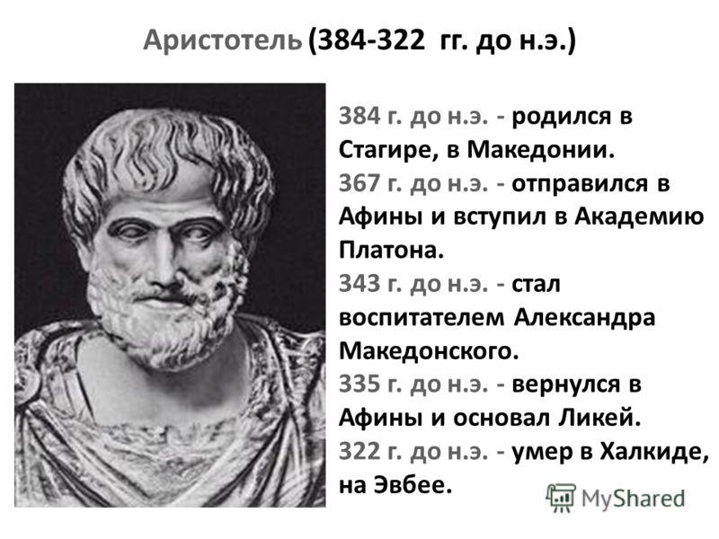 384 г. до н.э. - родился в Стагире, в Македонии. 367 г. до н.э. - отправился в Афины и вступил в Академию Платона. 343 г. до н.э. - стал воспитателем Александра Македонского. 335 г. до н.э. - вернулся в Афины и основал Ликей. 322 г. до н.э. - умер в