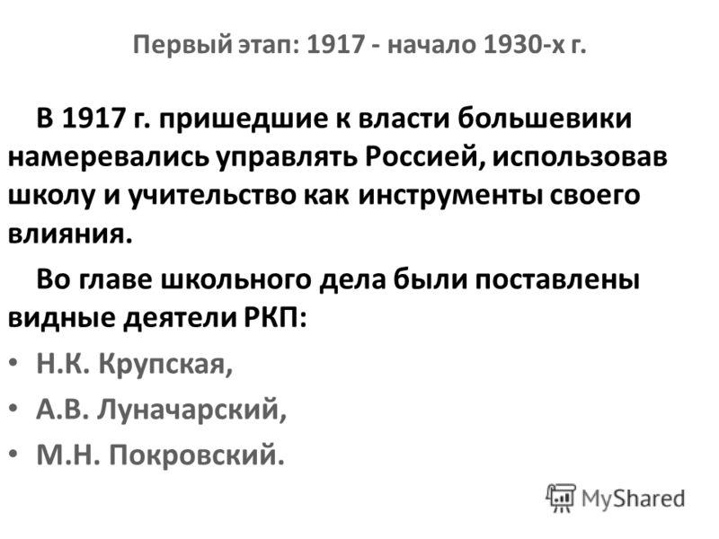 Первый этап: 1917 - начало 1930-х г. В 1917 г. пришедшие к власти большевики намеревались управлять Россией, использовав школу и учительство как инструменты своего влияния. Во главе школьного дела были поставлены видные деятели РКП: Н.К. Крупская, А.