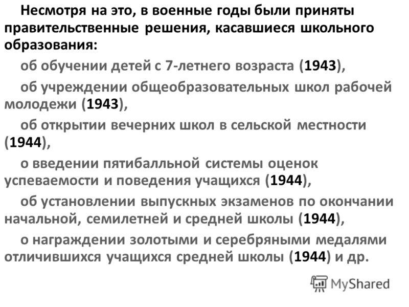 Несмотря на это, в военные годы были приняты правительственные решения, касавшиеся школьного образования: об обучении детей с 7-летнего возраста (1943), об учреждении общеобразовательных школ рабочей молодежи (1943), об открытии вечерних школ в сельс