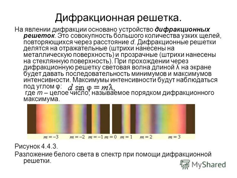 Дифракционная решетка. На явлении дифракции основано устройство дифракционных решеток. Это совокупность большого количества узких щелей, повторяющихся через расстояние d. Дифракционные решетки делятся на отражательные (штрихи нанесены на металлическу