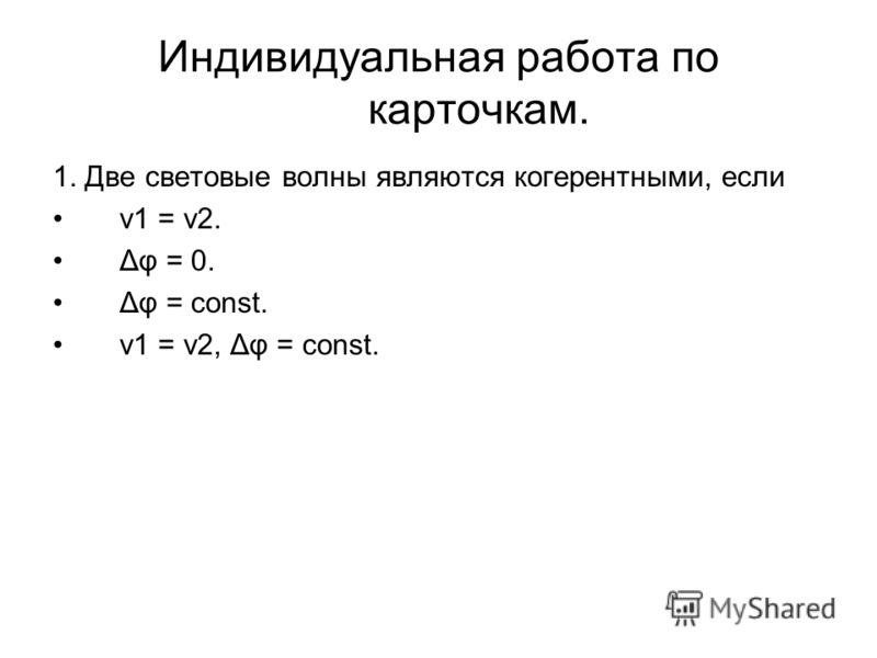 Индивидуальная работа по карточкам. 1. Две световые волны являются когерентными, если ν1 = ν2. Δφ = 0. Δφ = const. ν1 = ν2, Δφ = const.