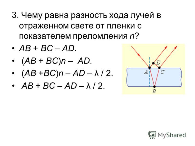 3. Чему равна разность хода лучей в отраженном свете от пленки с показателем преломления n? AB + BC – AD. (AB + BC)n – AD. (AB +BC)n – AD – λ / 2. AB + BC – AD – λ / 2.