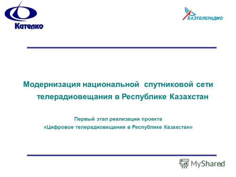1 Модернизация национальной спутниковой сети телерадиовещания в Республике Казахстан Первый этап реализации проекта «Цифровое телерадиовещания в Республике Казахстан»