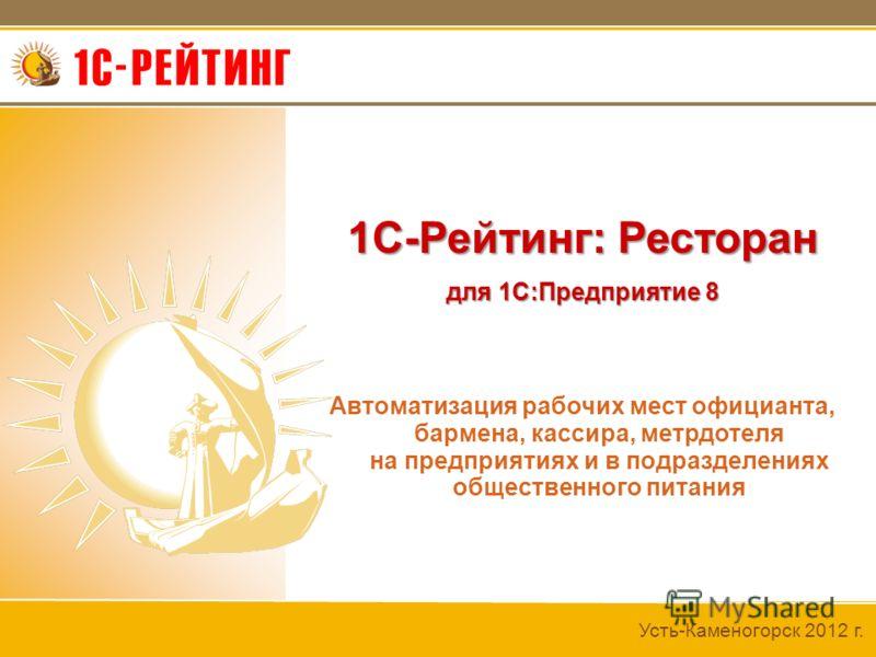 Усть-Каменогорск 2012 г. 1С-Рейтинг: Ресторан для 1С:Предприятие 8 Автоматизация рабочих мест официанта, бармена, кассира, метрдотеля на предприятиях и в подразделениях общественного питания