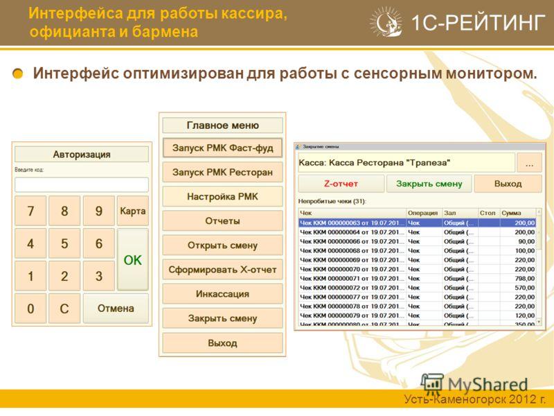 Усть-Каменогорск 2012 г. 1С-РЕЙТИНГ Интерфейс оптимизирован для работы с сенсорным монитором. Интерфейса для работы кассира, официанта и бармена