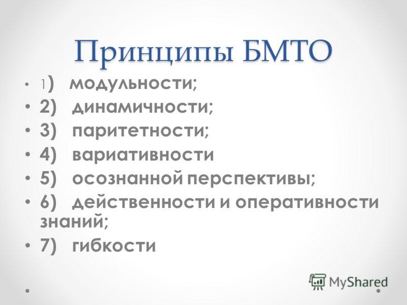 Принципы БМТО 1 ) модульности; 2) динамичности; 3) паритетности; 4) вариативности 5) осознанной перспективы; 6) действенности и оперативности знаний; 7) гибкости