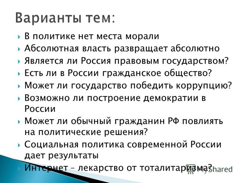 В политике нет места морали Абсолютная власть развращает абсолютно Является ли Россия правовым государством? Есть ли в России гражданское общество? Может ли государство победить коррупцию? Возможно ли построение демократии в России Может ли обычный г