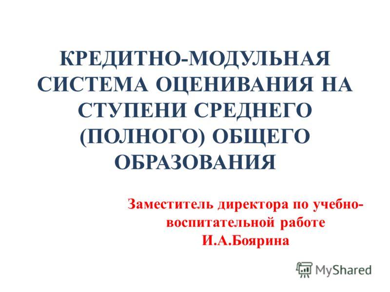 Заместитель директора по учебно- воспитательной работе И.А.Боярина КРЕДИТНО-МОДУЛЬНАЯ СИСТЕМА ОЦЕНИВАНИЯ НА СТУПЕНИ СРЕДНЕГО (ПОЛНОГО) ОБЩЕГО ОБРАЗОВАНИЯ