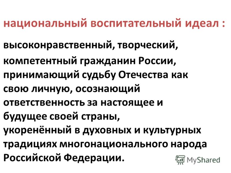 национальный воспитательный идеал : высоконравственный, творческий, компетентный гражданин России, принимающий судьбу Отечества как свою личную, осознающий ответственность за настоящее и будущее своей страны, укоренённый в духовных и культурных тради