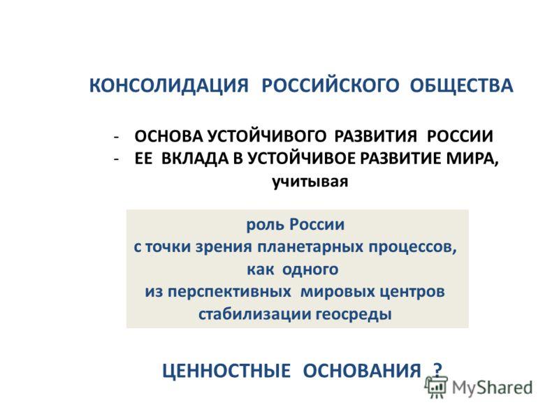 КОНСОЛИДАЦИЯ РОССИЙСКОГО ОБЩЕСТВА роль России с точки зрения планетарных процессов, как одного из перспективных мировых центров стабилизации геосреды -ОСНОВА УСТОЙЧИВОГО РАЗВИТИЯ РОССИИ -ЕЕ ВКЛАДА В УСТОЙЧИВОЕ РАЗВИТИЕ МИРА, учитывая ЦЕННОСТНЫЕ ОСНОВ
