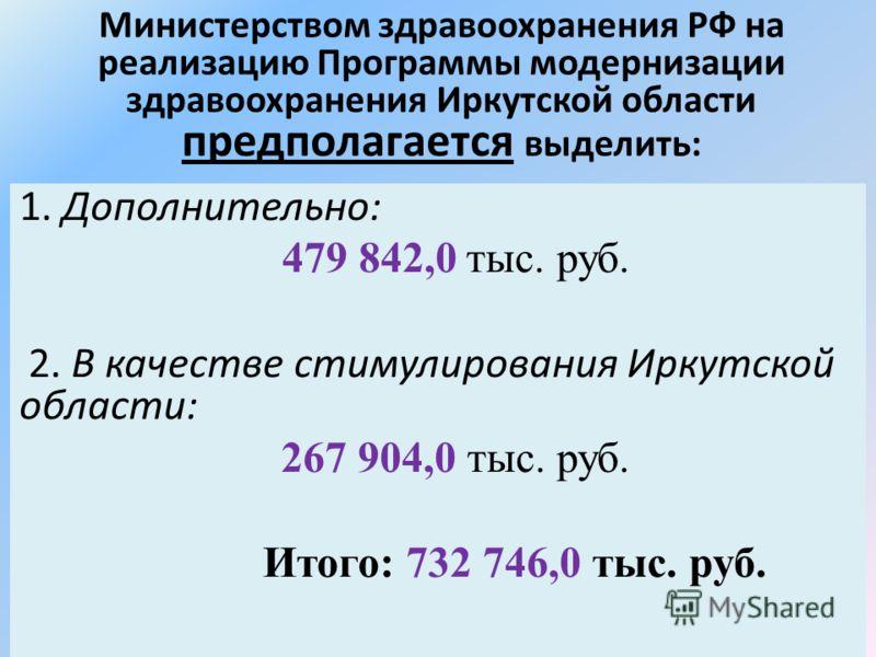 Министерством здравоохранения РФ на реализацию Программы модернизации здравоохранения Иркутской области предполагается выделить: 1. Дополнительно: 479 842,0 тыс. руб. 2. В качестве стимулирования Иркутской области: 267 904,0 тыс. руб. Итого: 732 746,